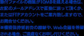 添付ファイルの容量が10MBを超える場合は、左記のメールアドレスで直接に送って頂くか、またはFTPアカウントをご案内致しますので、お問合せください。※機密保持誓約書の締結や、Web会議を希望される場合、ご遠慮なくお申し付けください。
